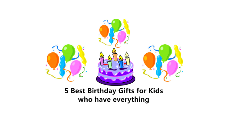 Best birthday gifts for kids who have everything